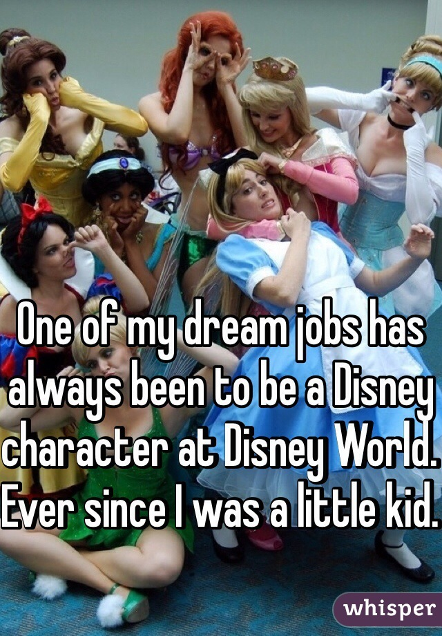 One of my dream jobs has always been to be a Disney character at Disney World. Ever since I was a little kid.