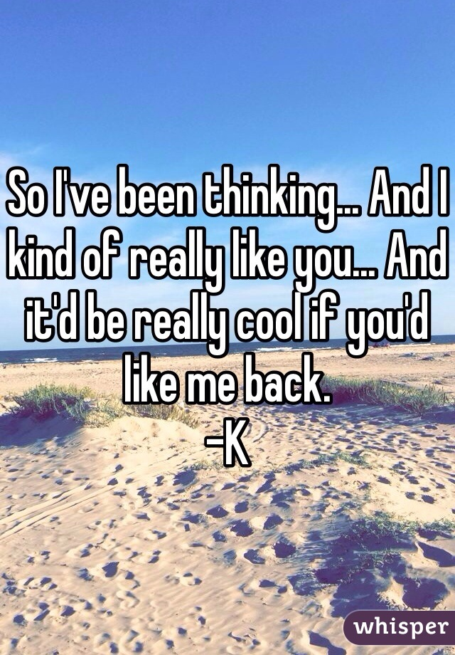 So I've been thinking... And I kind of really like you... And it'd be really cool if you'd like me back.  -K