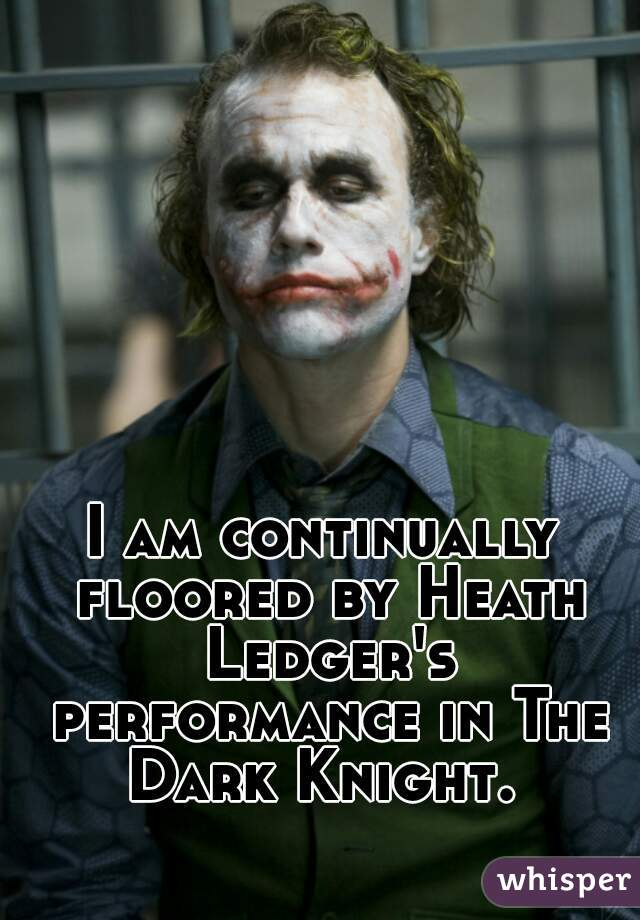 I am continually floored by Heath Ledger's performance in The Dark Knight.