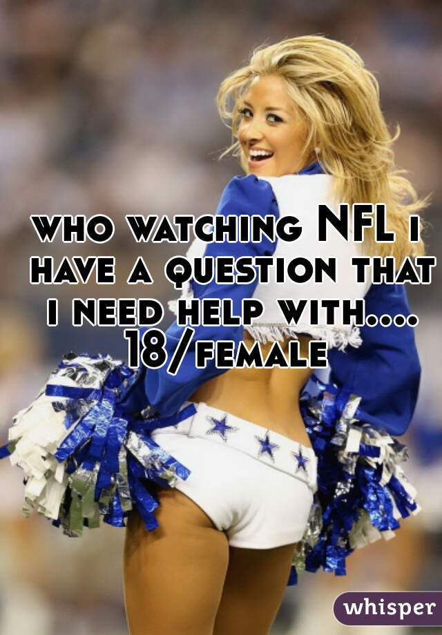 who watching NFL i have a question that i need help with.... 18/female