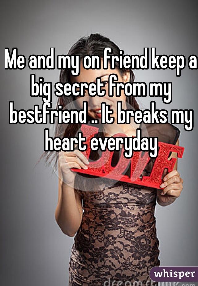 Me and my on friend keep a big secret from my bestfriend .. It breaks my heart everyday