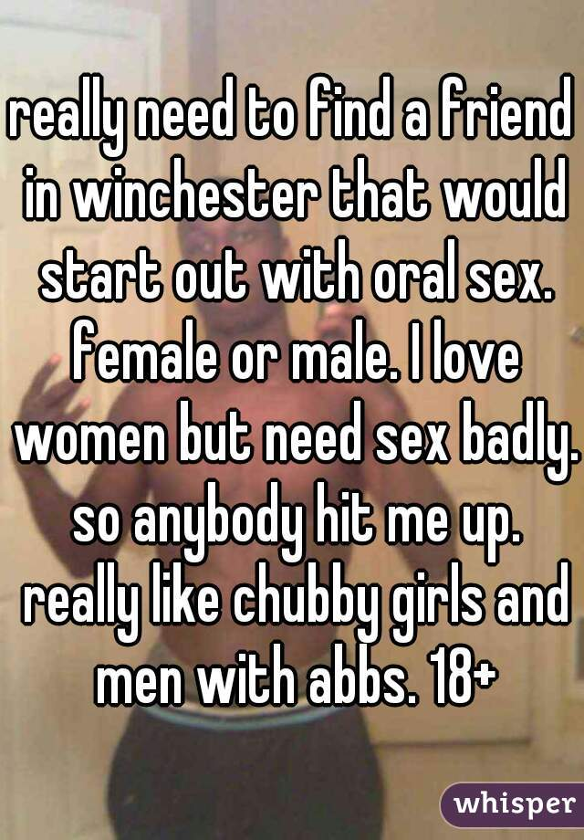 really need to find a friend in winchester that would start out with oral sex. female or male. I love women but need sex badly. so anybody hit me up. really like chubby girls and men with abbs. 18+