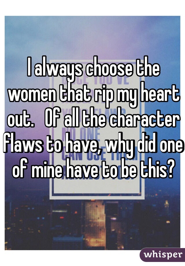 I always choose the women that rip my heart out.   Of all the character flaws to have, why did one of mine have to be this?