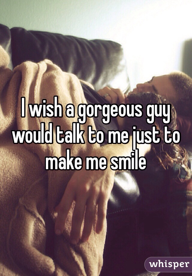 I wish a gorgeous guy would talk to me just to make me smile