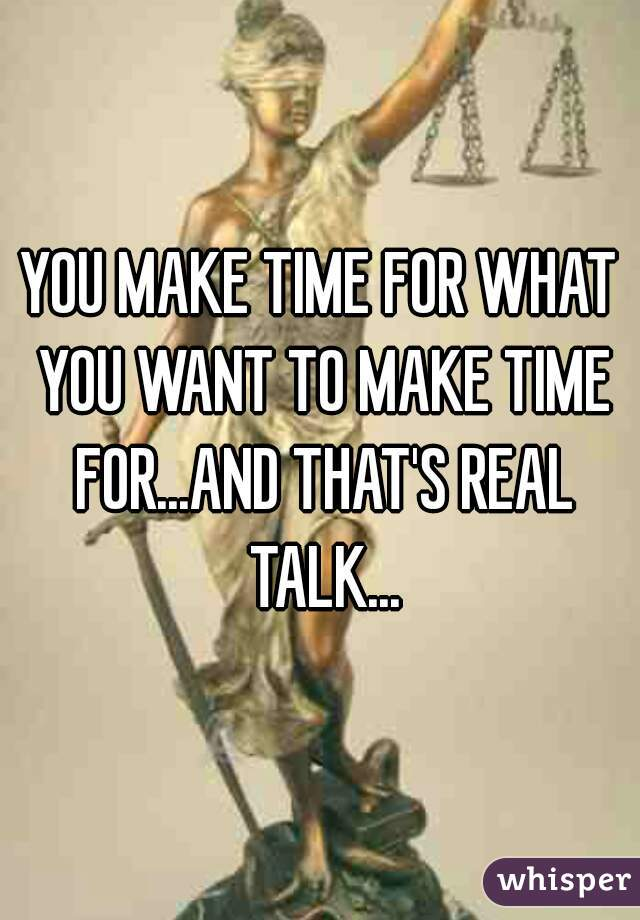 YOU MAKE TIME FOR WHAT YOU WANT TO MAKE TIME FOR...AND THAT'S REAL TALK...