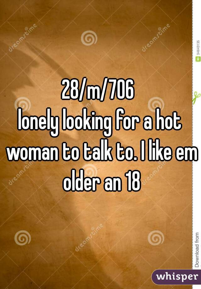 28/m/706  lonely looking for a hot woman to talk to. I like em older an 18