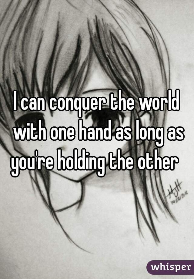 I can conquer the world with one hand as long as you're holding the other