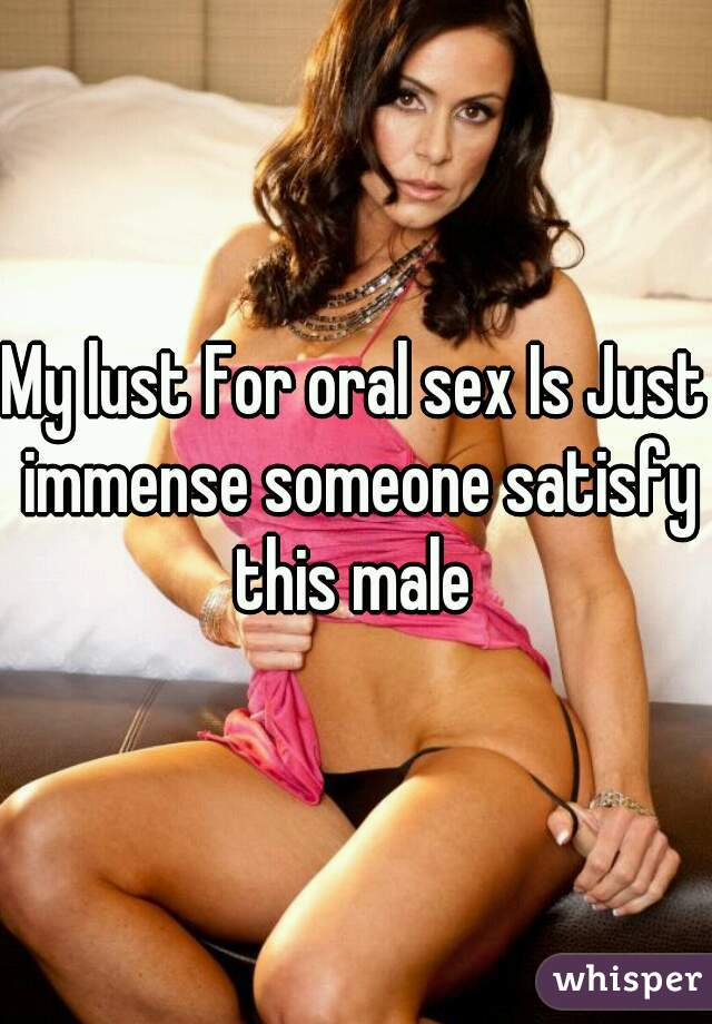 My lust For oral sex Is Just immense someone satisfy this male