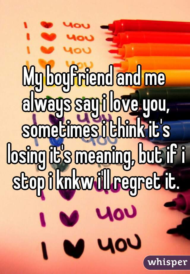 My boyfriend and me always say i love you, sometimes i think it's losing it's meaning, but if i stop i knkw i'll regret it.