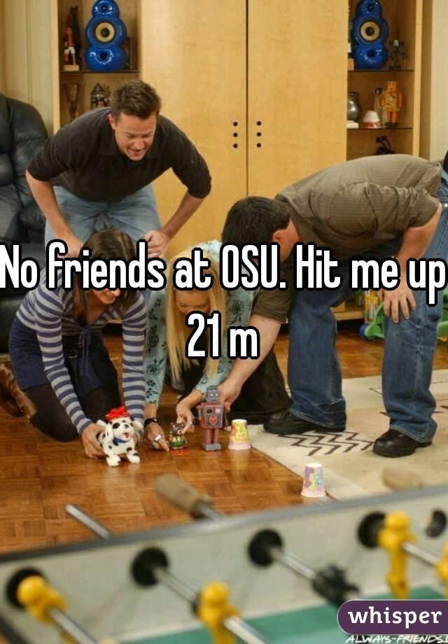 No friends at OSU. Hit me up 21 m