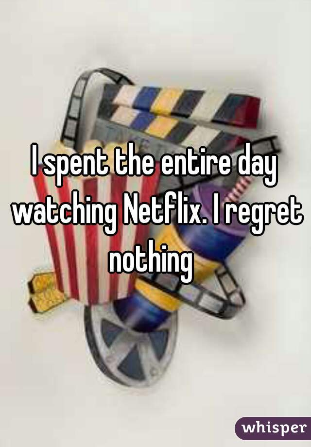 I spent the entire day watching Netflix. I regret nothing