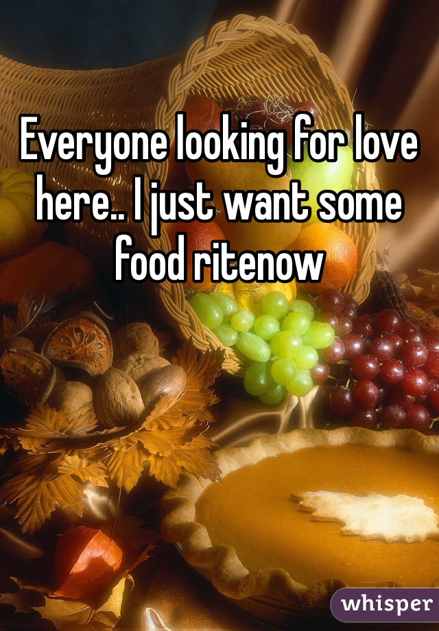Everyone looking for love here.. I just want some food ritenow