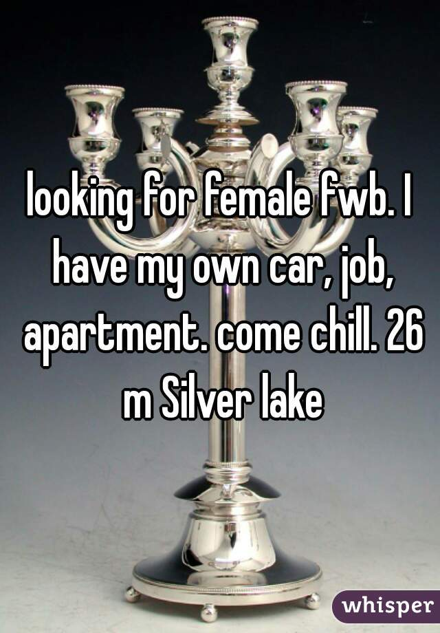 looking for female fwb. I have my own car, job, apartment. come chill. 26 m Silver lake