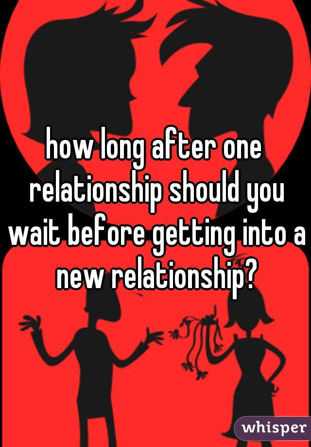 how long after one relationship should you wait before getting into a new relationship?