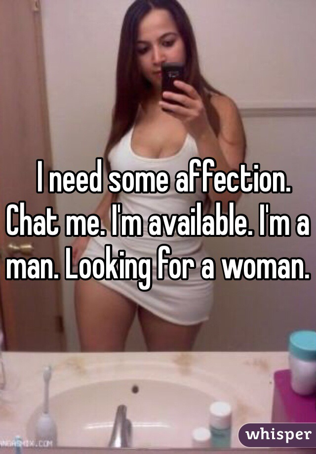 I need some affection. Chat me. I'm available. I'm a man. Looking for a woman.