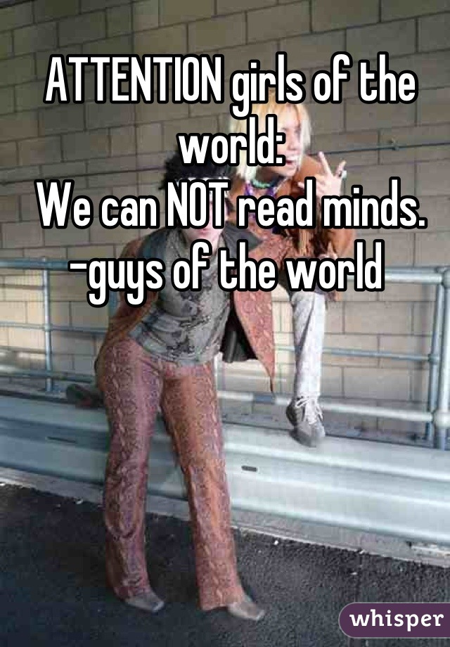ATTENTION girls of the world:  We can NOT read minds.  -guys of the world