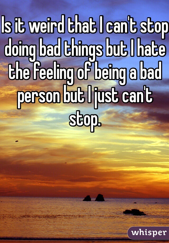Is it weird that I can't stop doing bad things but I hate the feeling of being a bad person but I just can't stop.