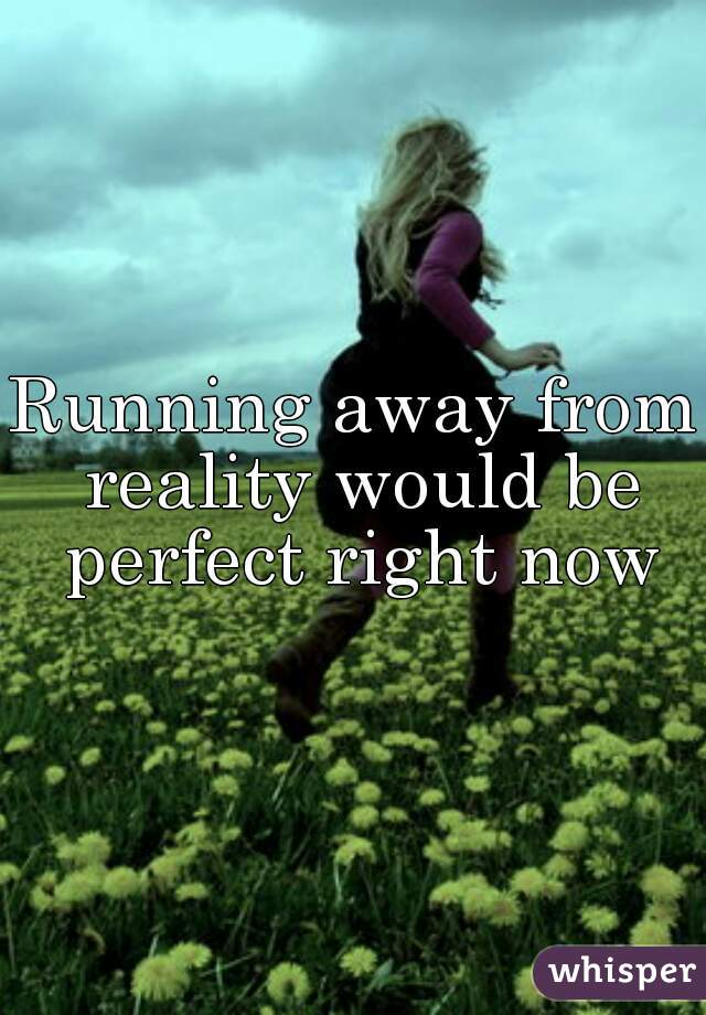 Running away from reality would be perfect right now