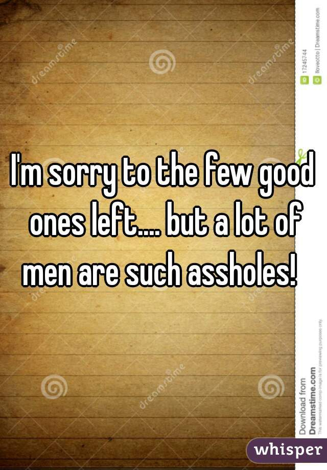 I'm sorry to the few good ones left.... but a lot of men are such assholes!