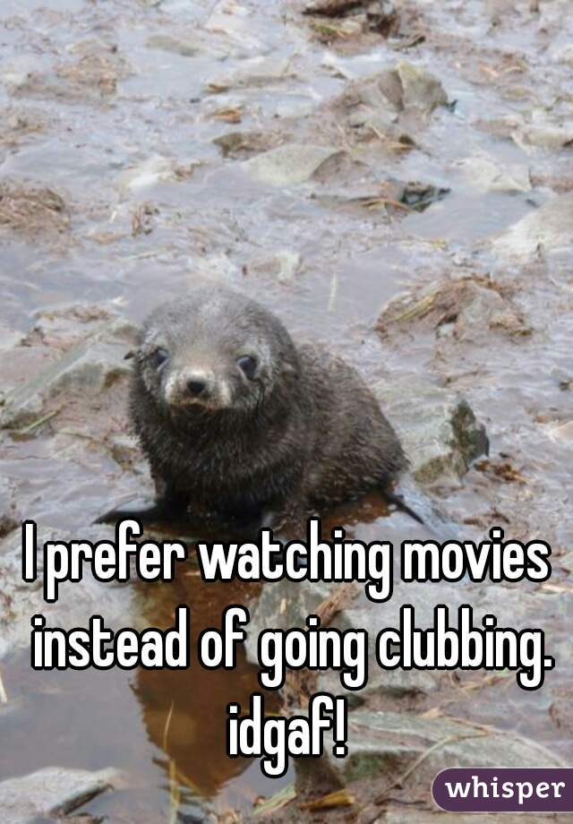 I prefer watching movies instead of going clubbing. idgaf!