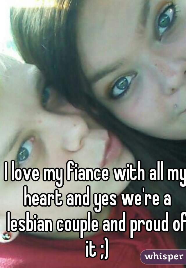 I love my fiance with all my heart and yes we're a lesbian couple and proud of it ;)