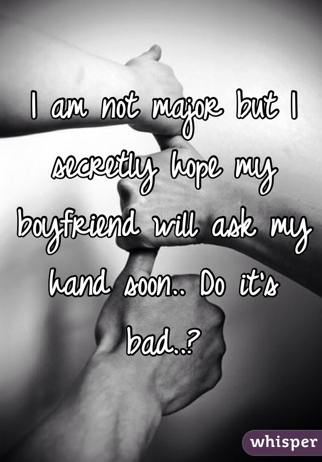 I am not major but I secretly hope my boyfriend will ask my hand soon.. Do it's bad..?