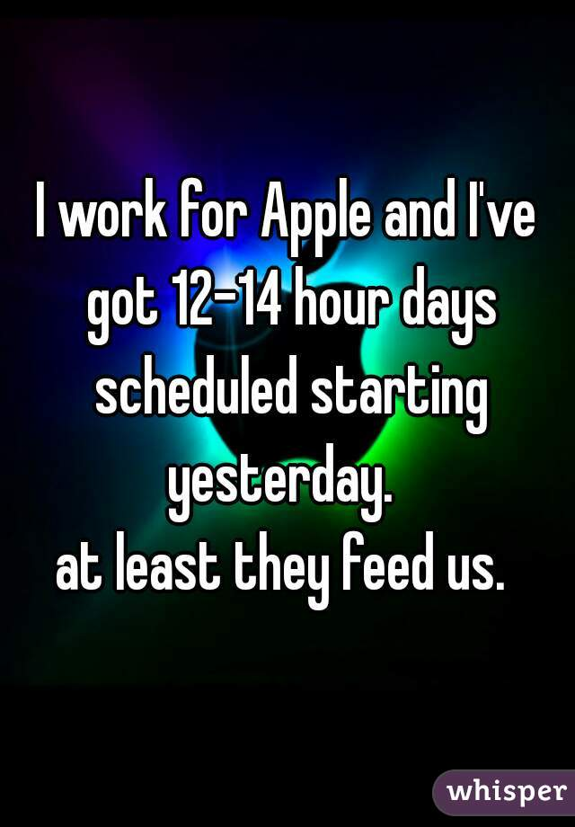 I work for Apple and I've got 12-14 hour days scheduled starting yesterday.    at least they feed us.