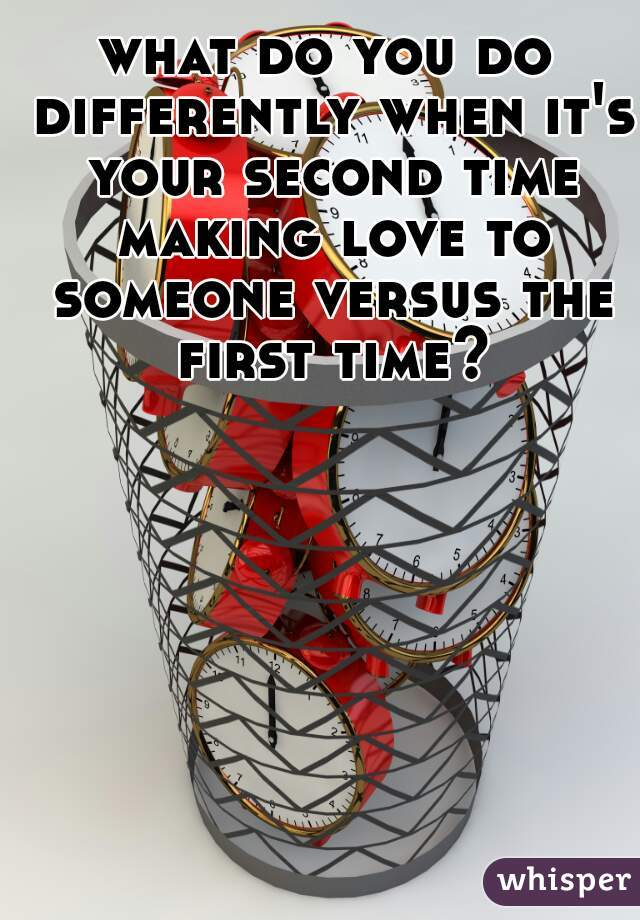 what do you do differently when it's your second time making love to someone versus the first time?