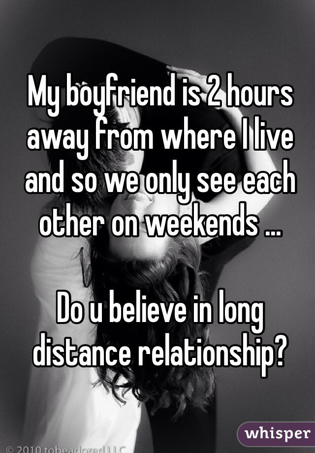 My boyfriend is 2 hours away from where I live and so we only see each other on weekends ...  Do u believe in long distance relationship?