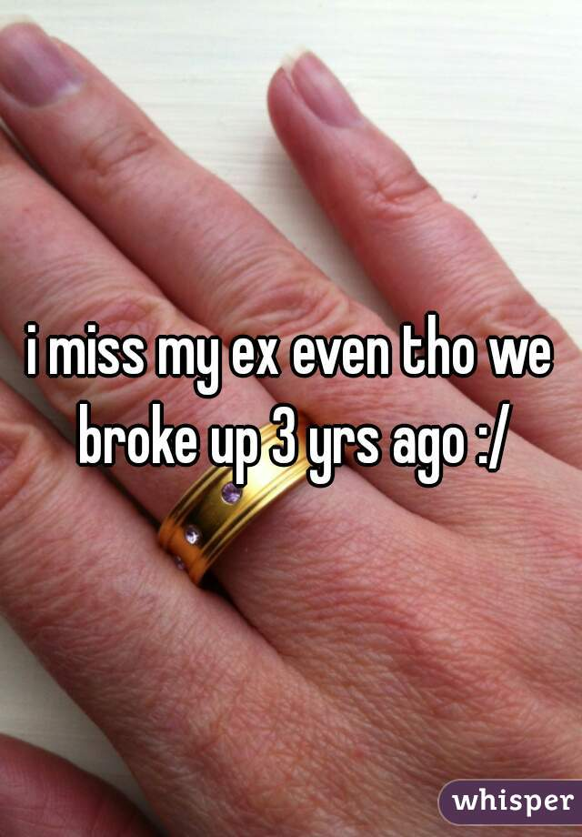 i miss my ex even tho we broke up 3 yrs ago :/