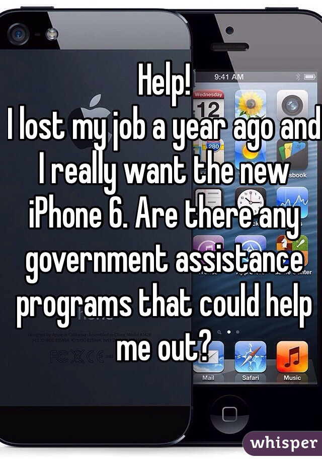 Help!  I lost my job a year ago and I really want the new iPhone 6. Are there any government assistance programs that could help me out?