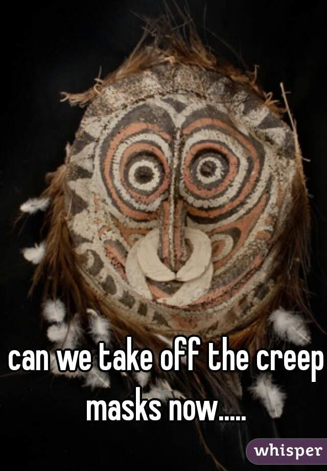 can we take off the creep masks now.....