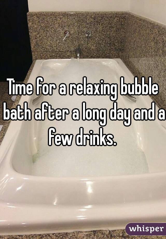 Time for a relaxing bubble bath after a long day and a few drinks.