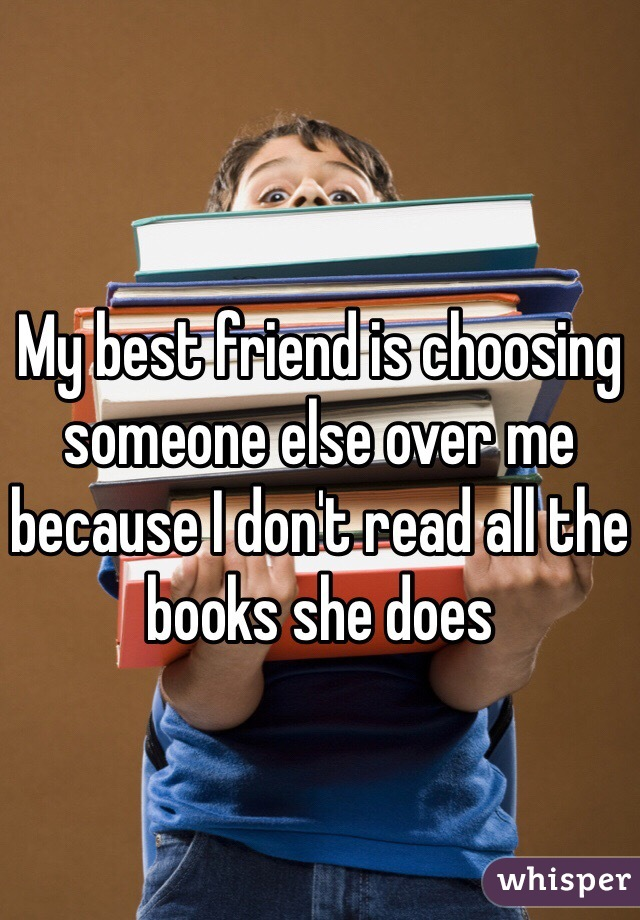 My best friend is choosing someone else over me because I don't read all the books she does