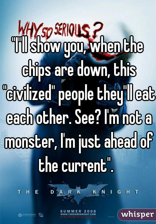 """I''ll show you, when the chips are down, this ""civilized"" people they''ll eat each other. See? I'm not a monster, I'm just ahead of the current""."