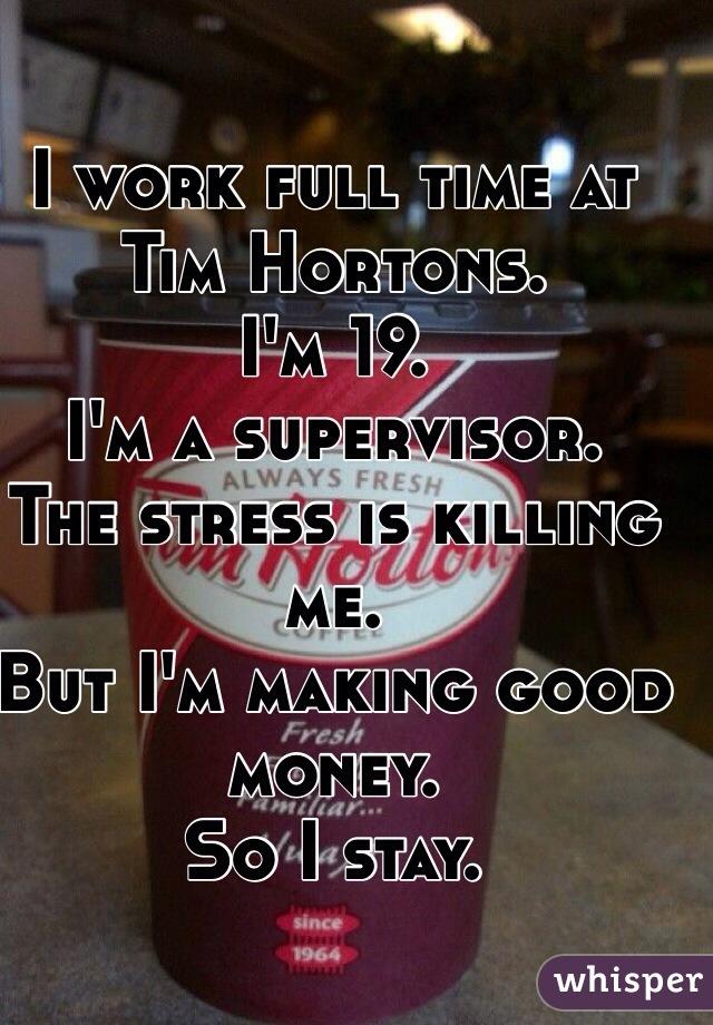 I work full time at Tim Hortons.  I'm 19. I'm a supervisor. The stress is killing me.  But I'm making good money. So I stay.