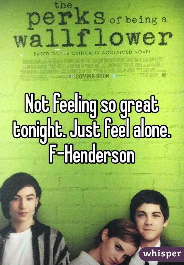 Not feeling so great tonight. Just feel alone.  F-Henderson