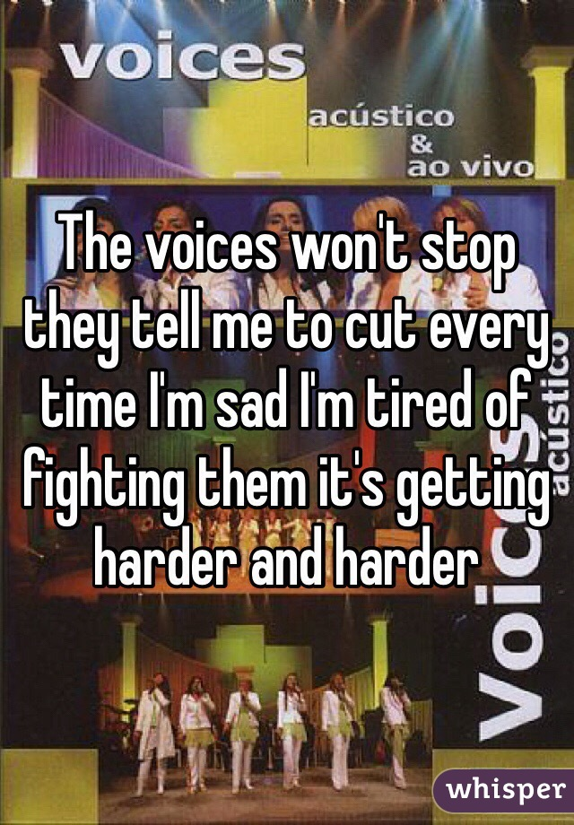 The voices won't stop they tell me to cut every time I'm sad I'm tired of fighting them it's getting harder and harder