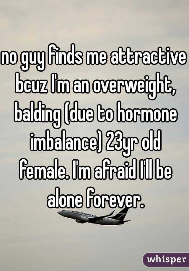 no guy finds me attractive bcuz I'm an overweight, balding (due to hormone imbalance) 23yr old female. I'm afraid I'll be alone forever.