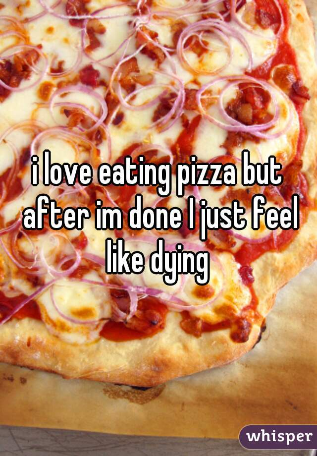 i love eating pizza but after im done I just feel like dying