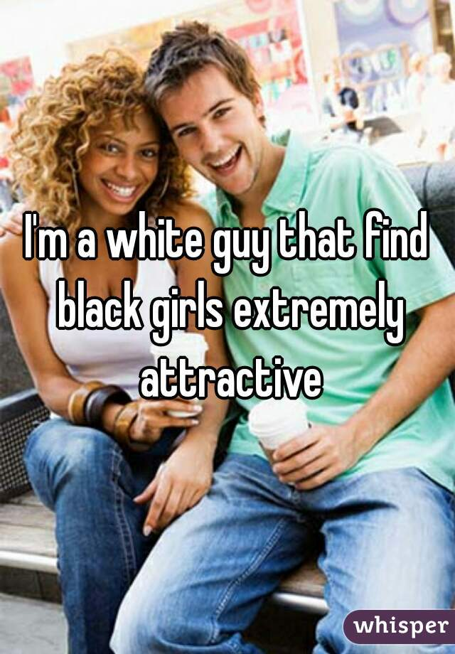 I'm a white guy that find black girls extremely attractive
