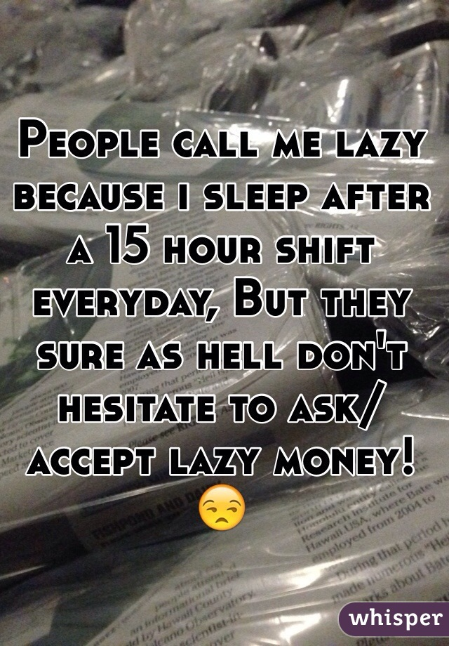 People call me lazy because i sleep after a 15 hour shift everyday, But they sure as hell don't hesitate to ask/accept lazy money! 😒