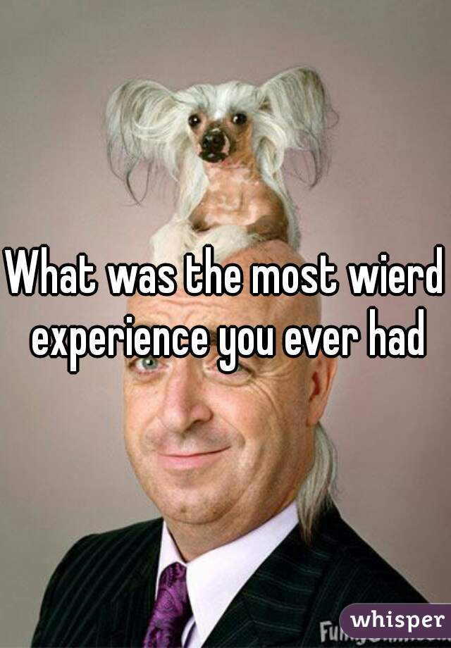 What was the most wierd experience you ever had