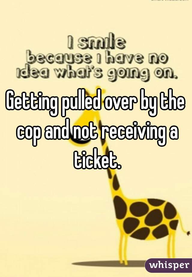 Getting pulled over by the cop and not receiving a ticket.