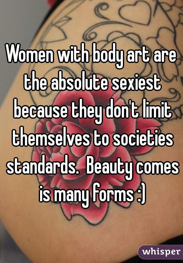 Women with body art are the absolute sexiest because they don't limit themselves to societies standards.  Beauty comes is many forms :)