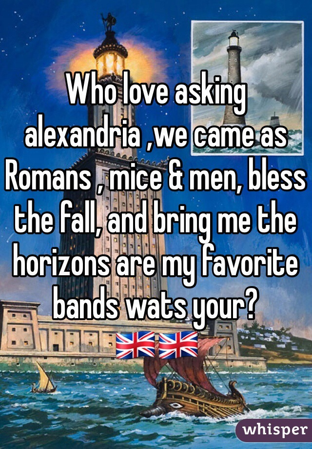 Who love asking alexandria ,we came as Romans , mice & men, bless the fall, and bring me the horizons are my favorite bands wats your? 🇬🇧🇬🇧