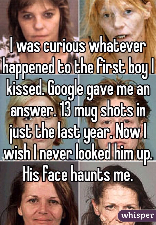 I was curious whatever happened to the first boy I kissed. Google gave me an answer. 13 mug shots in just the last year. Now I wish I never looked him up. His face haunts me.