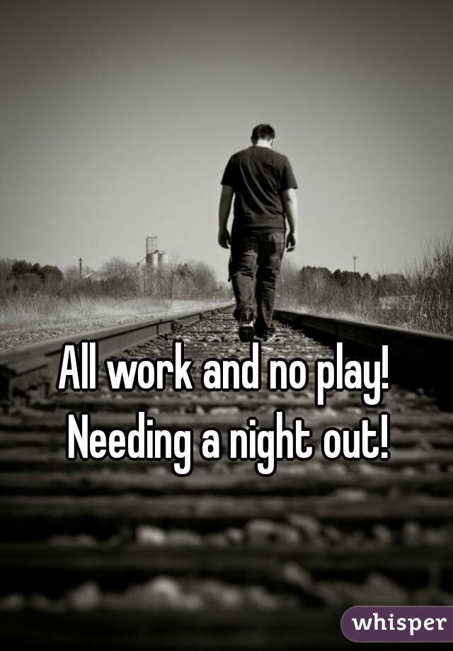 All work and no play! Needing a night out!