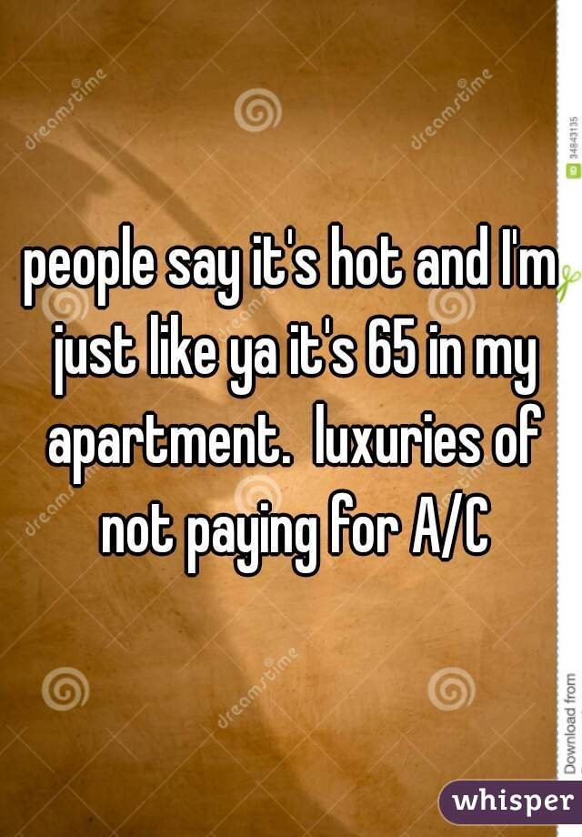 people say it's hot and I'm just like ya it's 65 in my apartment.  luxuries of not paying for A/C