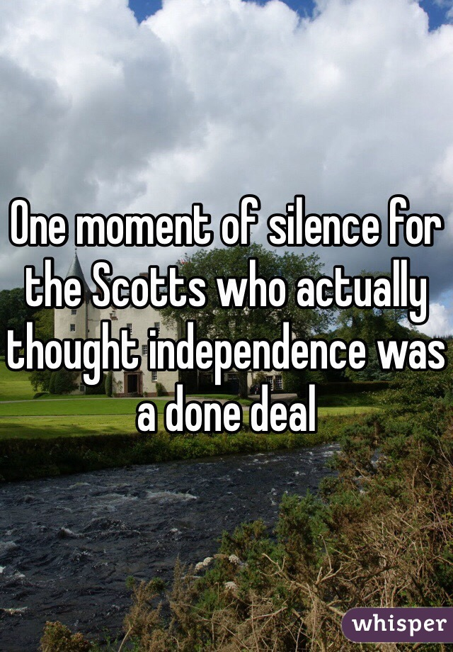 One moment of silence for the Scotts who actually thought independence was a done deal